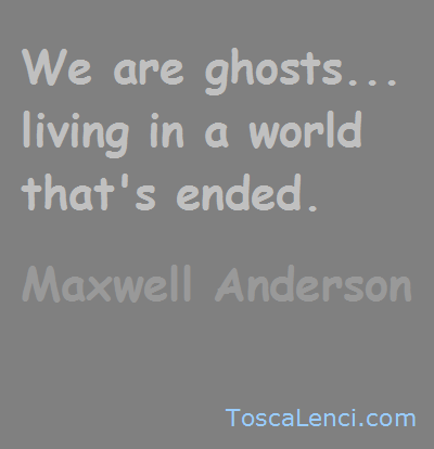 We are ghosts. - Maxwell Anderson